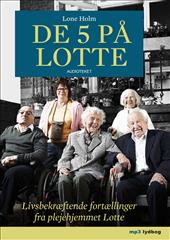 De 5 på lotte - livsbekræftende fortællinger fra plejehjemmet lotte (lydbog) fra lone holm på bogreolen.dk