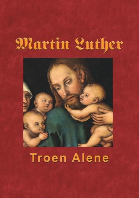 Image of   Martin Luther - Troen Alene (Bog)